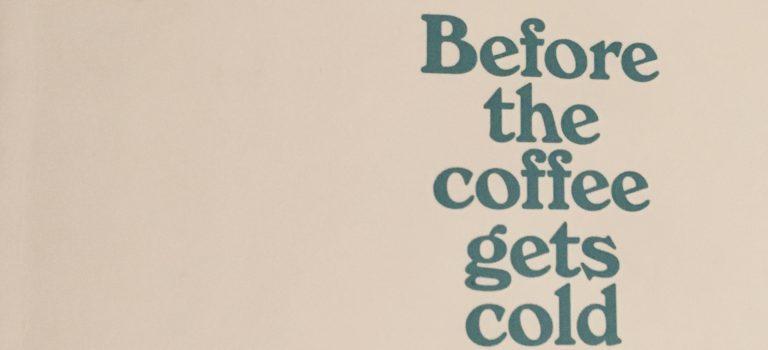 Before the coffee gets cold (Toshikazu Kawaguchi; 2018 – Picador)